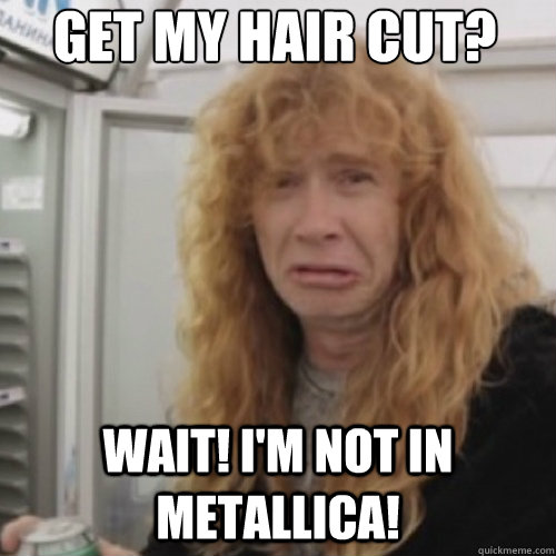 Get My Hair Cut? Wait! i'm not in Metallica! - Get My Hair Cut? Wait! i'm not in Metallica!  Dave Mustaine