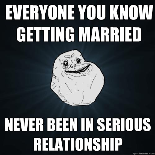everyone you know getting married never been in serious relationship - everyone you know getting married never been in serious relationship  Forever Alone