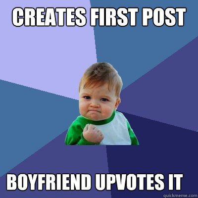 Creates first post Boyfriend upvotes it - Creates first post Boyfriend upvotes it  Success Kid