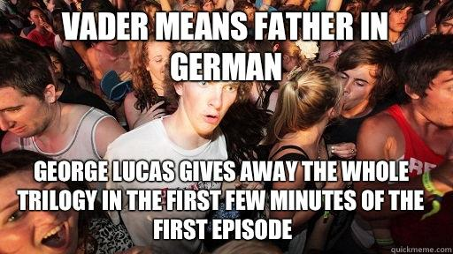 Vader means father in German George Lucas gives away the whole trilogy in the first few minutes of the first episode  - Vader means father in German George Lucas gives away the whole trilogy in the first few minutes of the first episode   Sudden Clarity Clarence