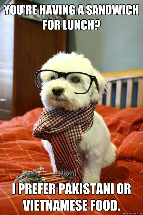 You're Having a sandwich for lunch? I prefer Pakistani or Vietnamese food. - You're Having a sandwich for lunch? I prefer Pakistani or Vietnamese food.  Hipster Dog