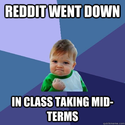REDDIT WENT DOWN IN CLASS TAKING MID-TERMS - REDDIT WENT DOWN IN CLASS TAKING MID-TERMS  Success Kid