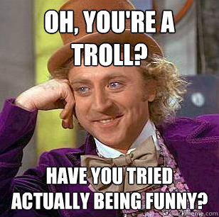 Oh, you're a troll? Have you tried actually being funny?  - Oh, you're a troll? Have you tried actually being funny?   Condescending Wonka