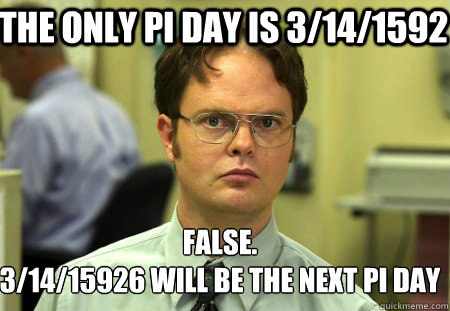The only pi day is 3/14/1592 False. 3/14/15926 will be the next pi day  Schrute