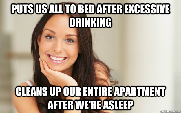 Puts us all to bed after excessive drinking Cleans up our entire apartment after we're asleep - Puts us all to bed after excessive drinking Cleans up our entire apartment after we're asleep  Good Girl Gina