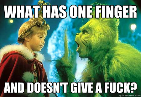 What has one finger And doesn't give a fuck?  The Grinch