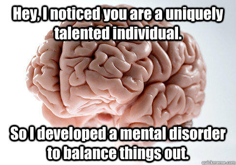 Hey, I noticed you are a uniquely talented individual. So I developed a mental disorder to balance things out.  - Hey, I noticed you are a uniquely talented individual. So I developed a mental disorder to balance things out.   Scumbag Brain