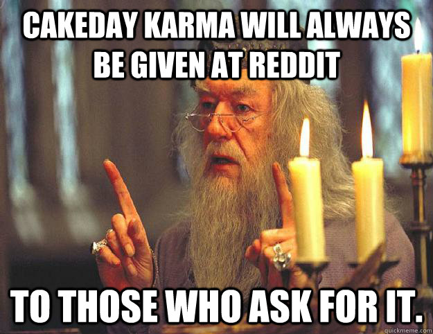 Cakeday Karma will always be given at Reddit to those who ask for it. - Cakeday Karma will always be given at Reddit to those who ask for it.  Dumbledore