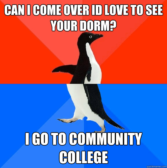 CAN I COME OVER ID LOVE TO SEE YOUR DORM? I GO TO COMMUNITY COLLEGE - CAN I COME OVER ID LOVE TO SEE YOUR DORM? I GO TO COMMUNITY COLLEGE  Socially Awesome Awkward Penguin