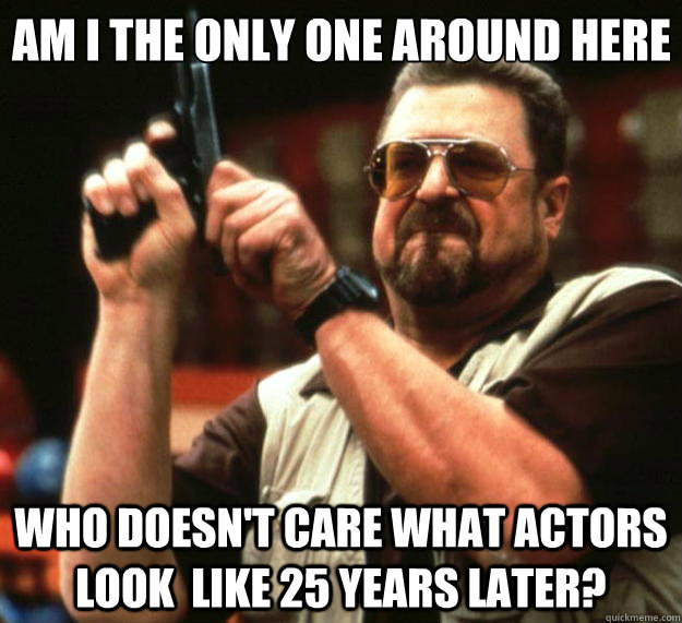 Am I the only one around here who doesn't care what actors look  like 25 years later? - Am I the only one around here who doesn't care what actors look  like 25 years later?  Big Lebowski