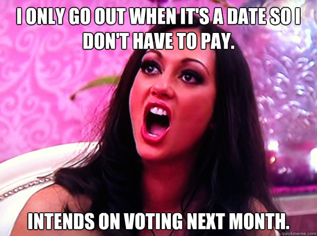 I only go out when it's a date so I don't have to pay.   Intends on voting next month.   - I only go out when it's a date so I don't have to pay.   Intends on voting next month.    Feminist Nazi