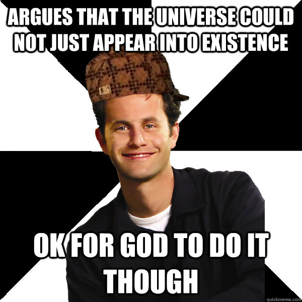Argues that the universe could not just appear into existence OK for God to do it though - Argues that the universe could not just appear into existence OK for God to do it though  Scumbag Christian