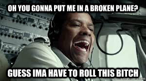 Oh you gonna put me in a broken plane? Guess ima have to roll this bitch  - Oh you gonna put me in a broken plane? Guess ima have to roll this bitch   Flip this bitch