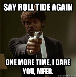 Say Roll Tide Again One More Time I Dare You Mfer One More Time