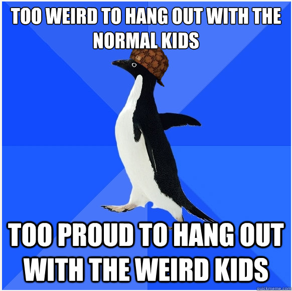 Too weird to hang out with the normal kids Too proud to hang out with the weird kids  Scumbag Socially Awkward Penguin
