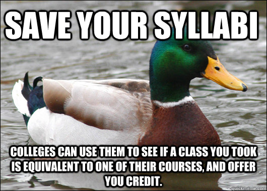 Save your syllabi Colleges can use them to see if a class you took is equivalent to one of their courses, and offer you credit. - Save your syllabi Colleges can use them to see if a class you took is equivalent to one of their courses, and offer you credit.  Actual Advice Mallard