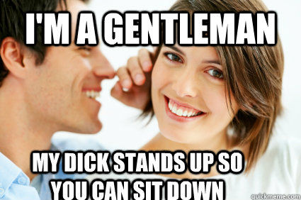 i'm a gentleman my dick stands up so you can sit down