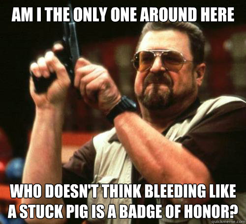 Am I the only one around here Who doesn't think bleeding like a stuck pig is a badge of honor?