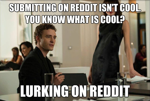 submitting on reddit isn't cool. you know what is cool? lurking on reddit - submitting on reddit isn't cool. you know what is cool? lurking on reddit  justin timberlake the social network scene