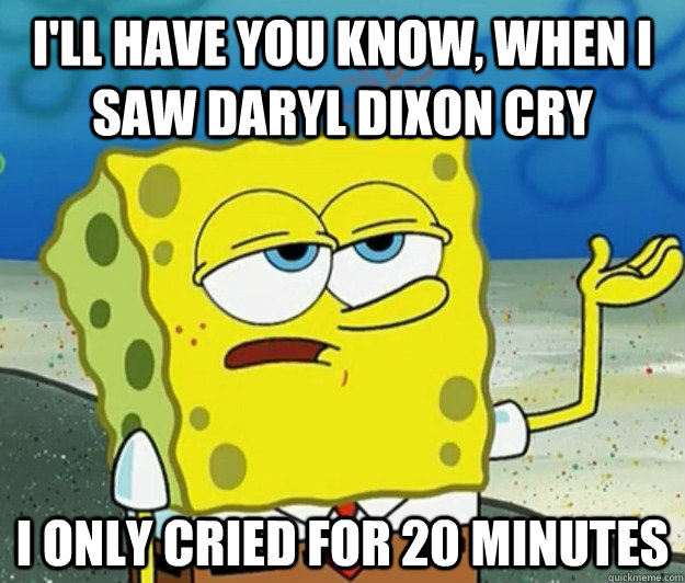 I'll have you know, when i saw Daryl Dixon cry  i only cried for 20 minutes - I'll have you know, when i saw Daryl Dixon cry  i only cried for 20 minutes  Tough Spongebob