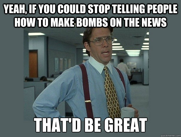 Yeah, If you could stop telling people how to make bombs on the news That'd be great - Yeah, If you could stop telling people how to make bombs on the news That'd be great  Office Space Lumbergh
