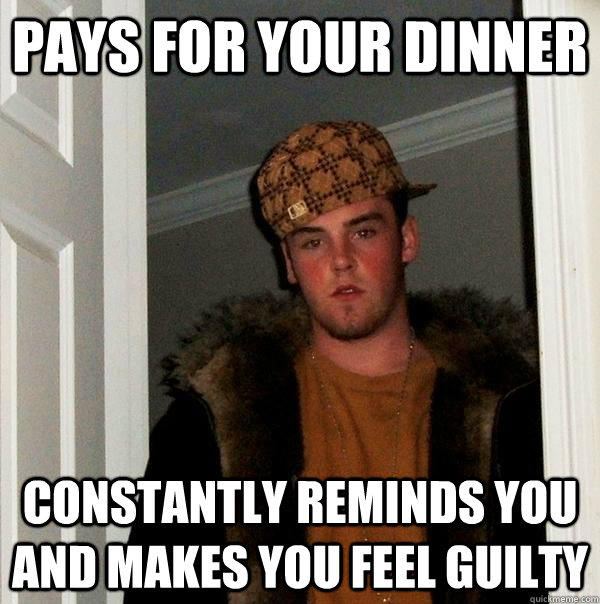 Pays for your dinner Constantly reminds you and makes you feel guilty