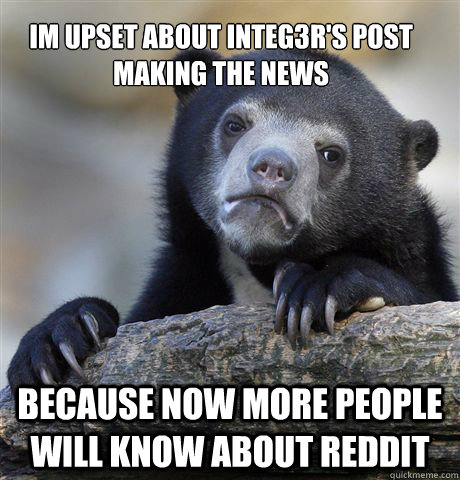 Im upset about integ3r's post making the news because now more people will know about reddit - Im upset about integ3r's post making the news because now more people will know about reddit  Confession Bear