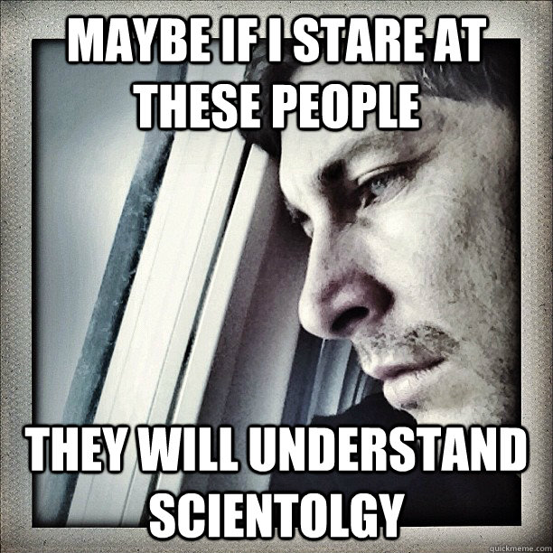 Maybe if I stare at these people They will understand scientolgy