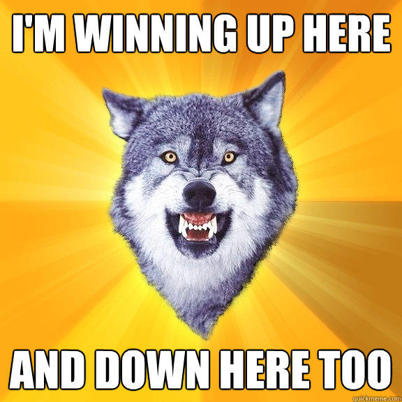 I'm winning up here And down here too - I'm winning up here And down here too  Courage Wolf