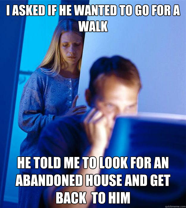 I asked if he wanted to go for a walk he told me to look for an abandoned house and get back  to him - I asked if he wanted to go for a walk he told me to look for an abandoned house and get back  to him  Redditors Wife