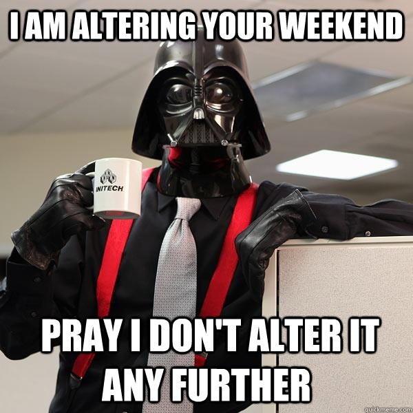 I am altering your weekend  pray I don't alter it any further