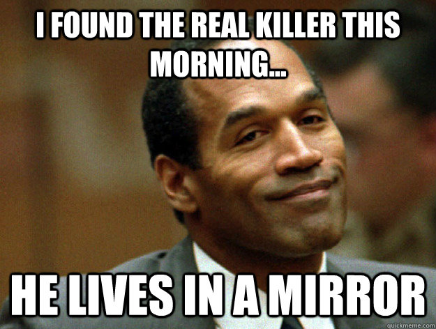 i found the real killer this morning... he lives in a mirror