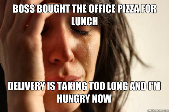 boss bought the office pizza for lunch  delivery is taking too long and i'm hungry now   - boss bought the office pizza for lunch  delivery is taking too long and i'm hungry now    First World Problems