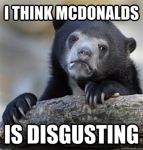 i think mcdonalds is disgusting - i think mcdonalds is disgusting  Confession Bear