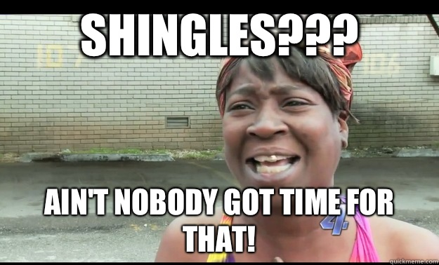 Shingles??? Ain't nobody got time for that! - Shingles??? Ain't nobody got time for that!  Sweet Georgia Brown
