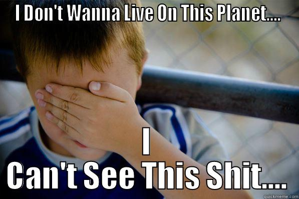 I DON'T WANNA LIVE ON THIS PLANET.... I CAN'T SEE THIS SHIT.... Confession kid