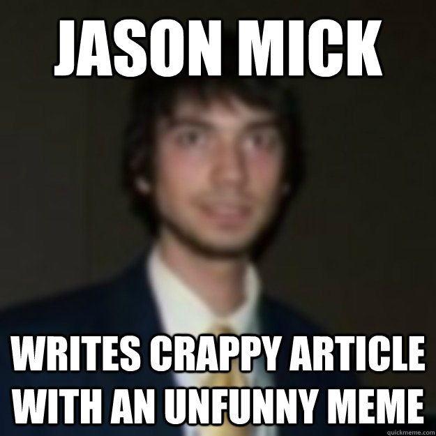 Jason Mick Writes Crappy article with an unfunny meme - Jason Mick Writes Crappy article with an unfunny meme  mickmeme