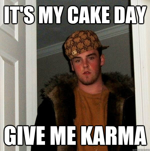 It's My Cake Day Give Me Karma - It's My Cake Day Give Me Karma  Scumbag Steve