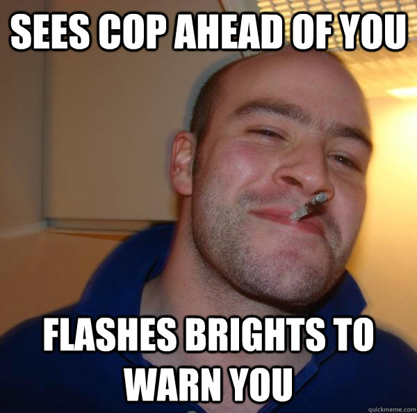 Sees cop ahead of you Flashes brights to warn you - Sees cop ahead of you Flashes brights to warn you  Misc