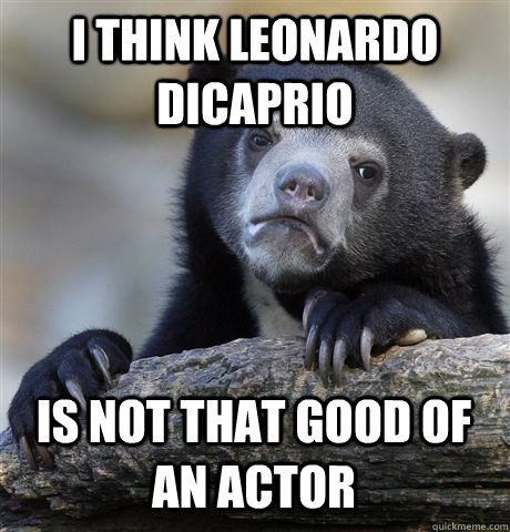 I think Leonardo DiCaprio is not that good of an actor - I think Leonardo DiCaprio is not that good of an actor  Confession Bear