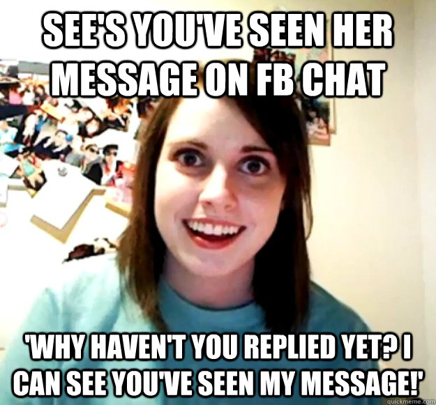 See's you've seen her message on FB chat 'Why haven't you replied yet? I can see you've seen my message!' - See's you've seen her message on FB chat 'Why haven't you replied yet? I can see you've seen my message!'  Overly Attached Girlfriend