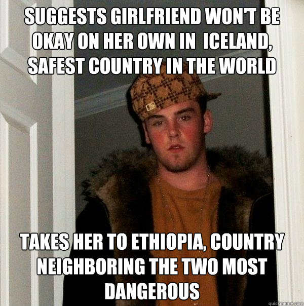 suggests girlfriend won't be okay on her own in  iceland, safest country in the world takes her to ethiopia, country neighboring the two most dangerous - suggests girlfriend won't be okay on her own in  iceland, safest country in the world takes her to ethiopia, country neighboring the two most dangerous  Scumbag Steve