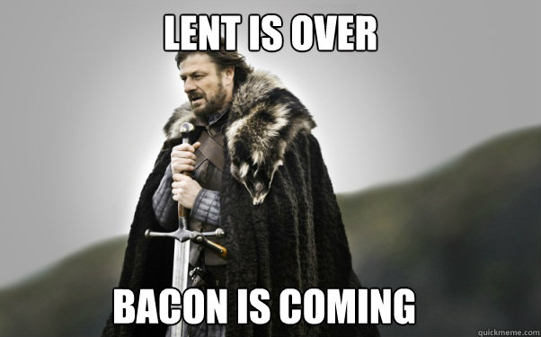 LENT IS OVER BACON IS COMING  Ned Stark