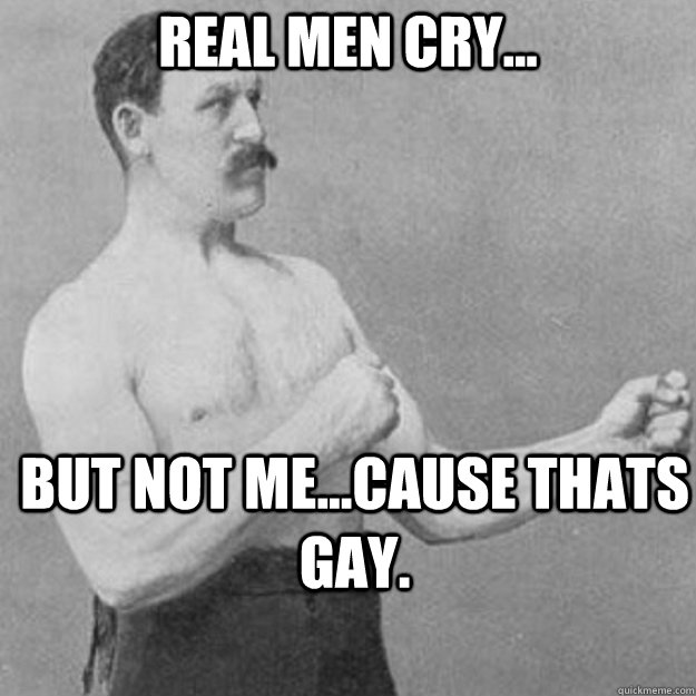real men cry... but not me...cause thats gay. - real men cry... but not me...cause thats gay.  overly manly man