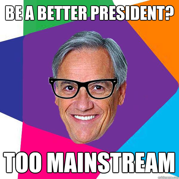 BE A BETTER PRESIDENT? TOO MAINSTREAM  Hipster pii