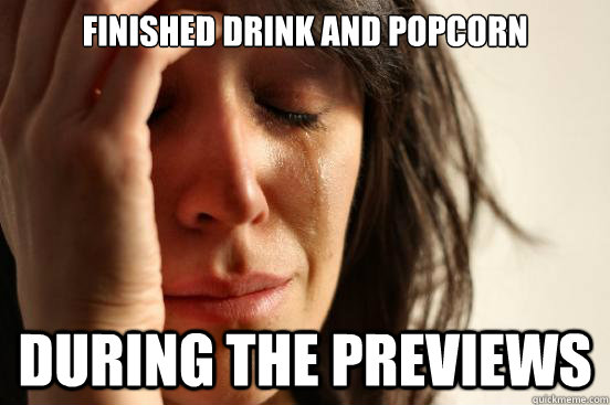 Finished Drink and Popcorn During the Previews - Finished Drink and Popcorn During the Previews  First World Problems