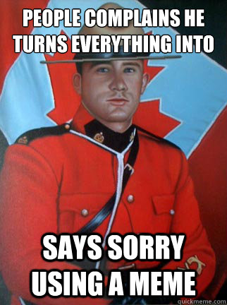 people complains he turns everything into a meme says sorry using a meme  Overly Apologetic Canadian