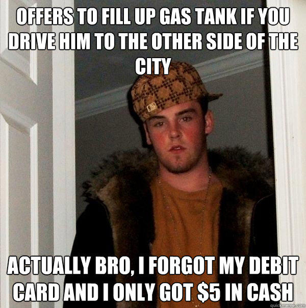 offers to fill up gas tank if you drive him to the other side of the city actually bro, I forgot my debit card and I only got $5 in cash - offers to fill up gas tank if you drive him to the other side of the city actually bro, I forgot my debit card and I only got $5 in cash  Scumbag Steve