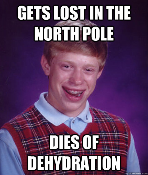 Gets lost in the north pole dies of dehydration - Gets lost in the north pole dies of dehydration  Bad Luck Brian