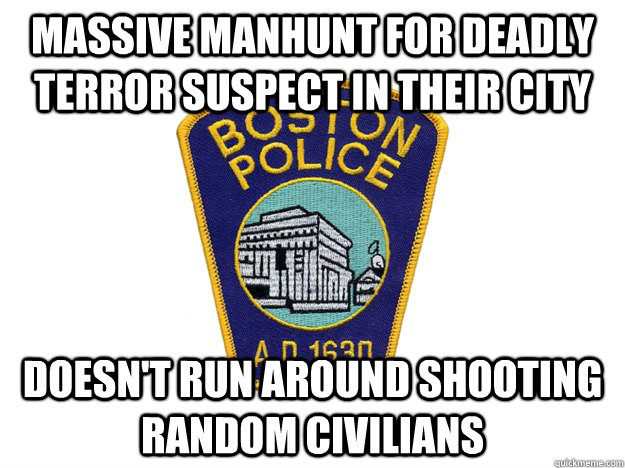 massive manhunt for deadly terror suspect in their city doesn't run around shooting random civilians - massive manhunt for deadly terror suspect in their city doesn't run around shooting random civilians  Good Guy Boston Police